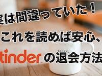 【画像付き】正しいTinder(ティンダー)の退会/アカウント削除/再登録の方法とは?
