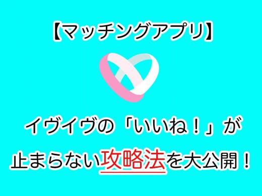 【マッチングアプリ】イヴイヴの「いいね!」が止まらない攻略法を大公開!