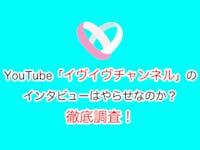 【youtube】イヴイヴチャンネルのインタビューはやらせなのか?徹底調査!