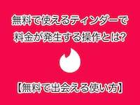 【Tinder】無料で使えるティンダーで料金が発生する操作とは!?