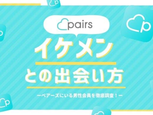 ペアーズ(Pairs)はイケメンに出会えるマッチングアプリ!特徴や出会うコツを解説