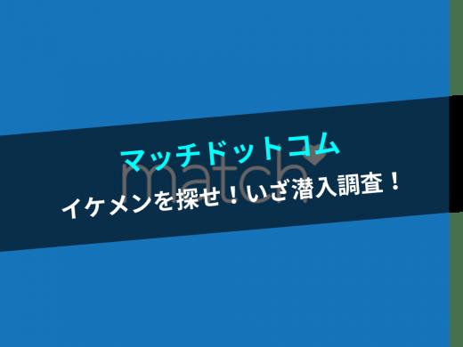 【マッチドットコム】潜入調査!イケメンは本当に存在するのか!?