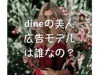 Dine(ダイン)の広告モデルは誰?広告モデル級の美女はいるのか徹底調査!