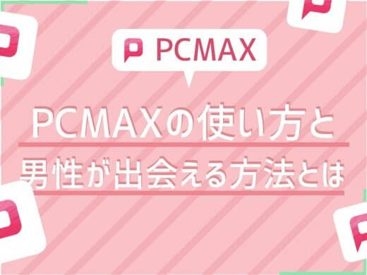 【男性向け】PCMAXの利用方法|男性がPCMAXで出会える方法とは?