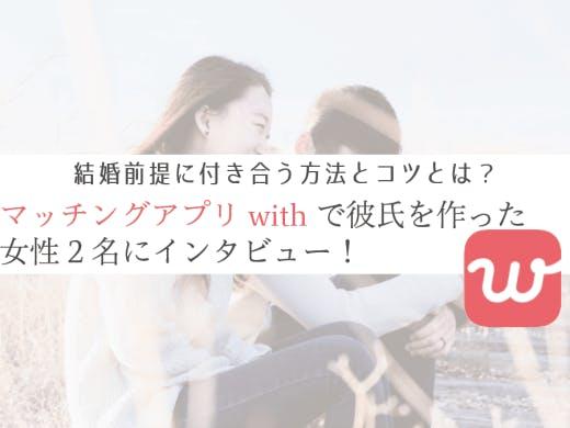 マッチングアプリwith(ウィズ)で彼氏を作った女性2名にインタビュー!結婚前提に付き合う方法は?