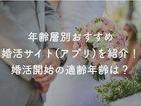 【年齢層別】おすすめなマッチングアプリ・婚活サイト8選|婚活開始の適齢年齢は?
