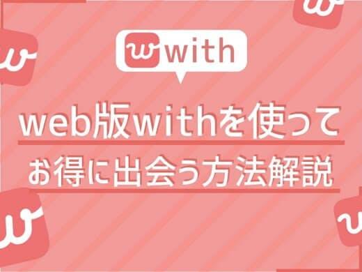 今からでも遅くない!Web版マッチングアプリWith(ウィズ)を使ってお得に相手を見つけよう!