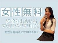 女性無料で安全なおすすめ出会い系マッチングアプリ10選|女性有料は婚活サイト?