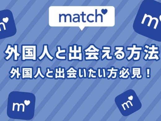 マッチドットコムで効率よく外国人に出会える方法を徹底解説!